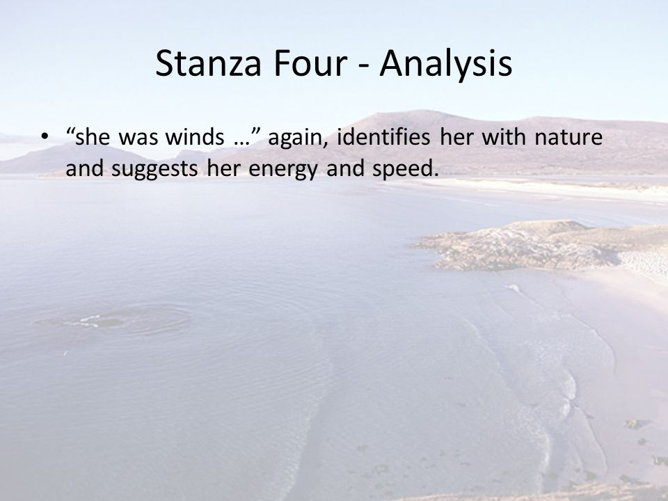 Stanza Four - Analysis she was winds … again, identifies her with nature and suggests her energy and speed.