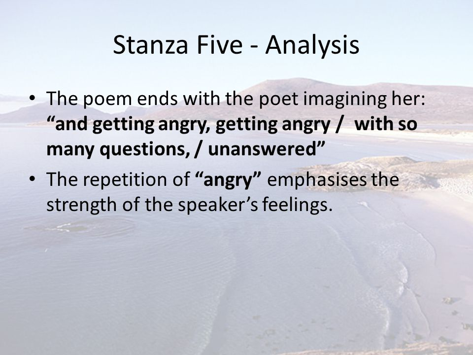 Stanza Five - Analysis The poem ends with the poet imagining her: and getting angry, getting angry / with so many questions, / unanswered