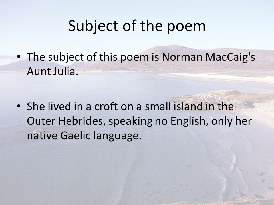 Subject of the poem The subject of this poem is Norman MacCaig s Aunt Julia.