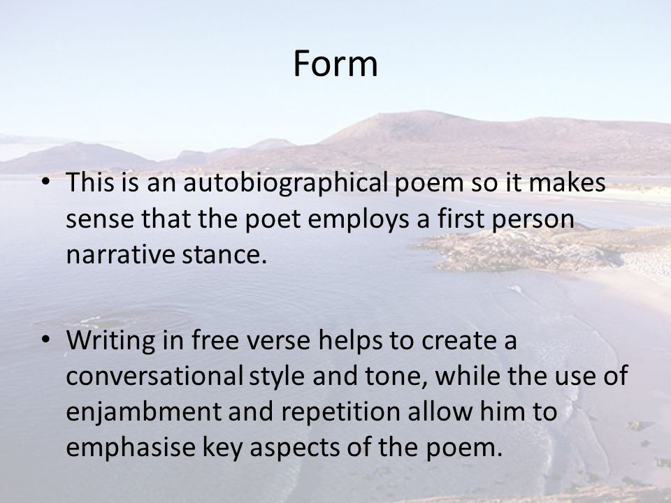 Form This is an autobiographical poem so it makes sense that the poet employs a first person narrative stance.