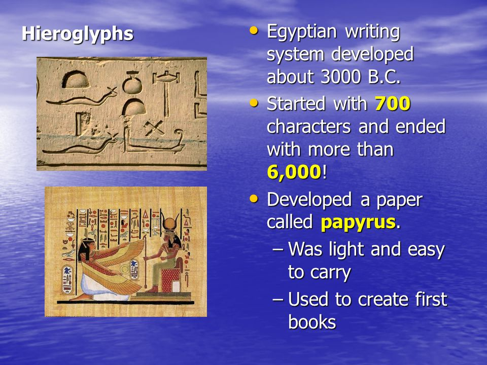 Hieroglyphs Egyptian writing system developed about 3000 B.C. Started with 700 characters and ended with more than 6,000!