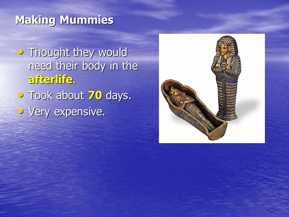 Making Mummies Thought they would need their body in the afterlife.