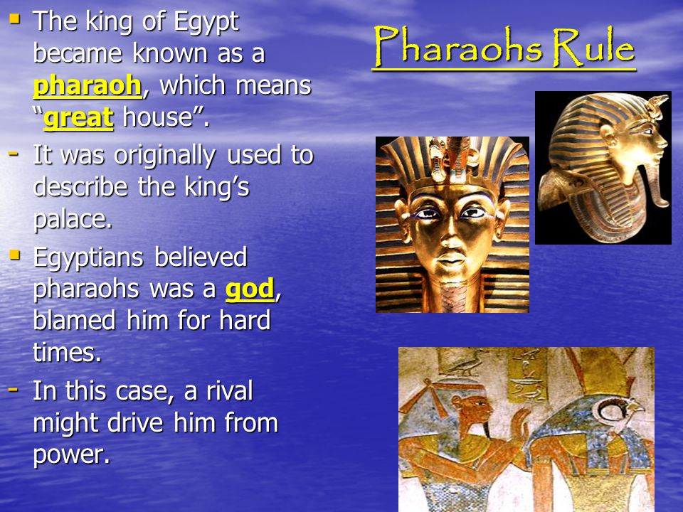 Pharaohs Rule The king of Egypt became known as a pharaoh, which means great house . It was originally used to describe the king's palace.