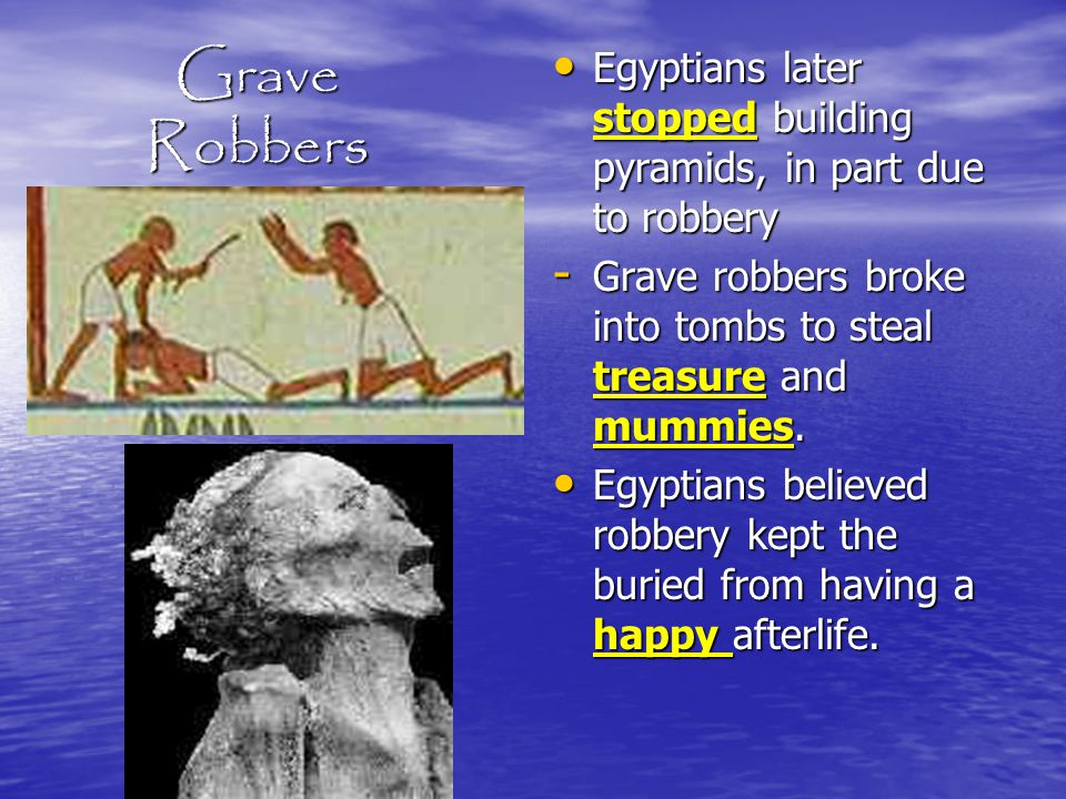 Grave Robbers Egyptians later stopped building pyramids, in part due to robbery. Grave robbers broke into tombs to steal treasure and mummies.