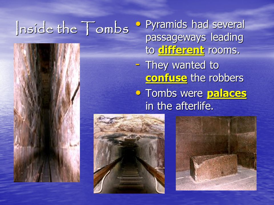 Inside the Tombs Pyramids had several passageways leading to different rooms. They wanted to confuse the robbers.