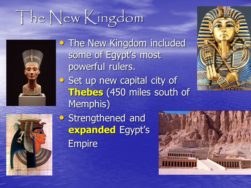 The New Kingdom The New Kingdom included some of Egypt's most powerful rulers. Set up new capital city of Thebes (450 miles south of Memphis)