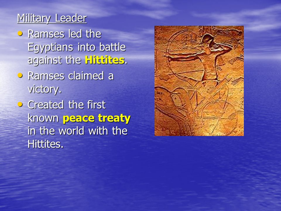 Military Leader Ramses led the Egyptians into battle against the Hittites. Ramses claimed a victory.