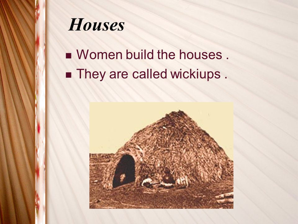 Houses Women build the houses . They are called wickiups .