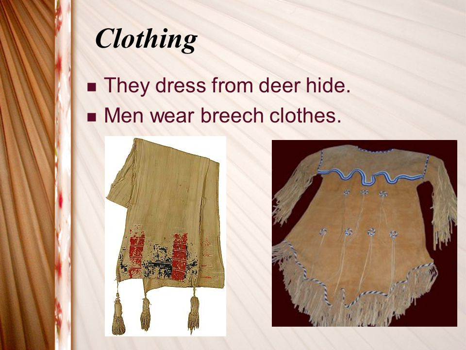 Clothing They dress from deer hide. Men wear breech clothes.