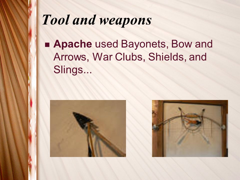 Tool and weapons Apache used Bayonets, Bow and Arrows, War Clubs, Shields, and Slings...
