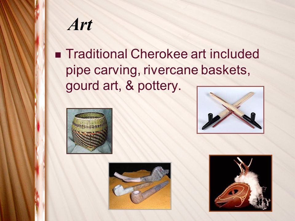 Art Traditional Cherokee art included pipe carving, rivercane baskets, gourd art, & pottery.
