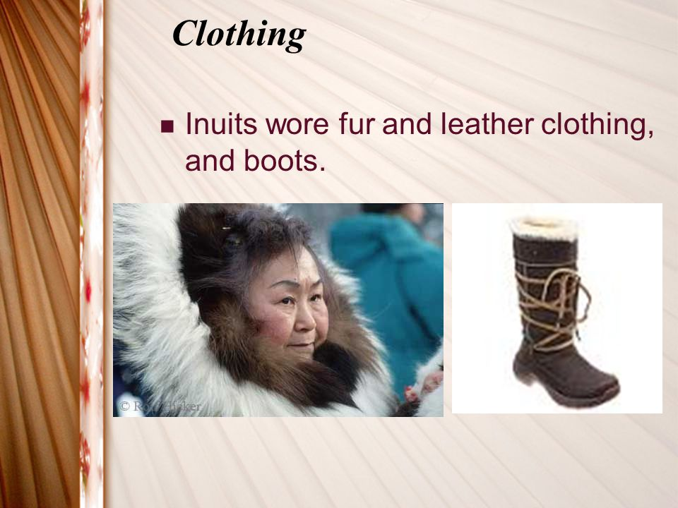 Clothing Inuits wore fur and leather clothing, and boots.