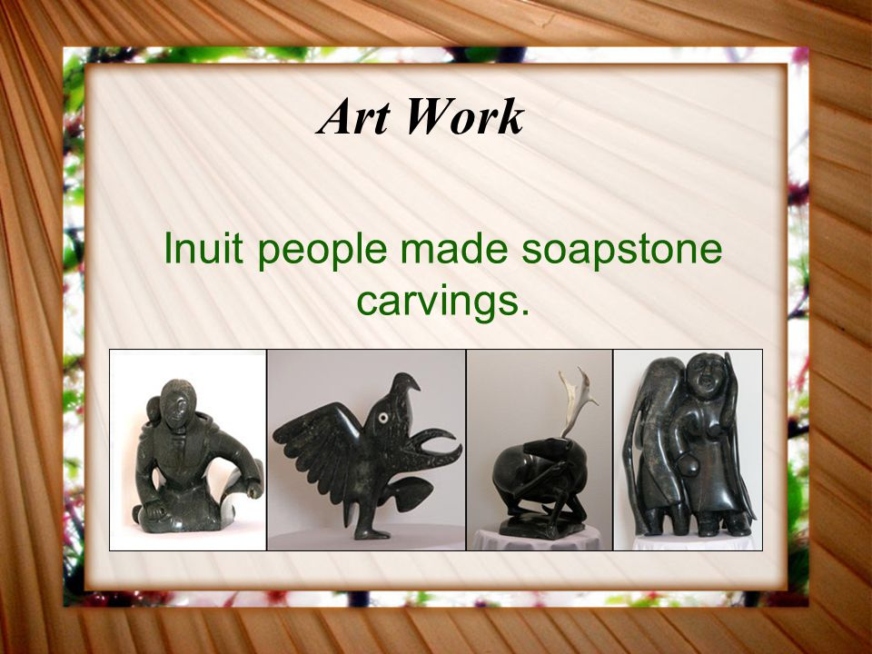 Inuit people made soapstone carvings.