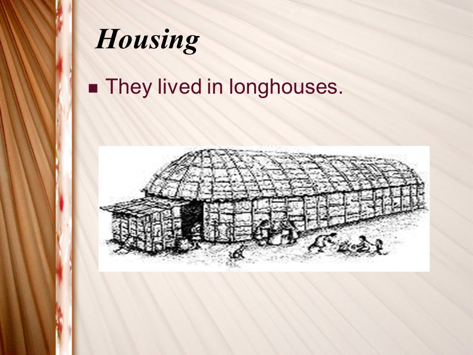 Housing They lived in longhouses.