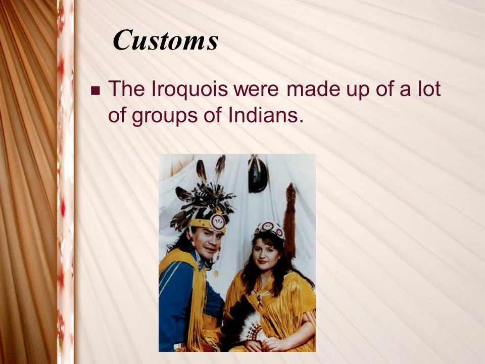 Customs The Iroquois were made up of a lot of groups of Indians.