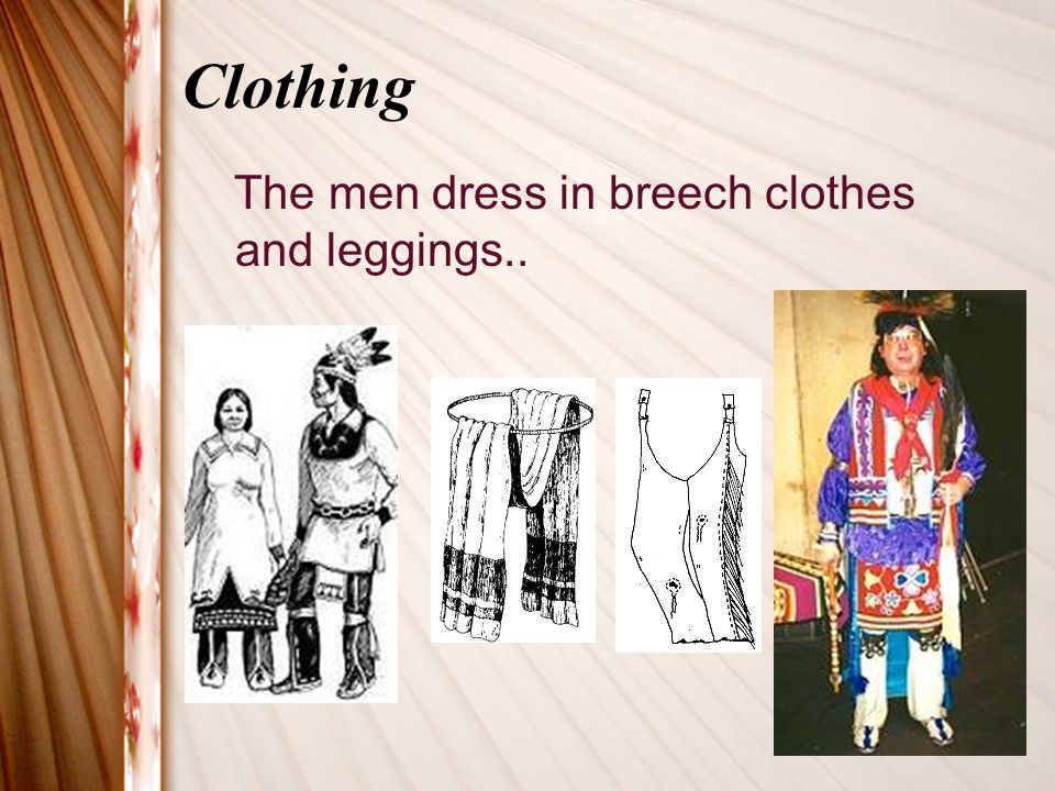 Clothing The men dress in breech clothes and leggings..