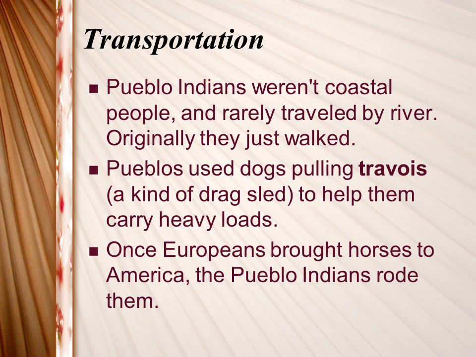 Transportation Pueblo Indians weren t coastal people, and rarely traveled by river. Originally they just walked.