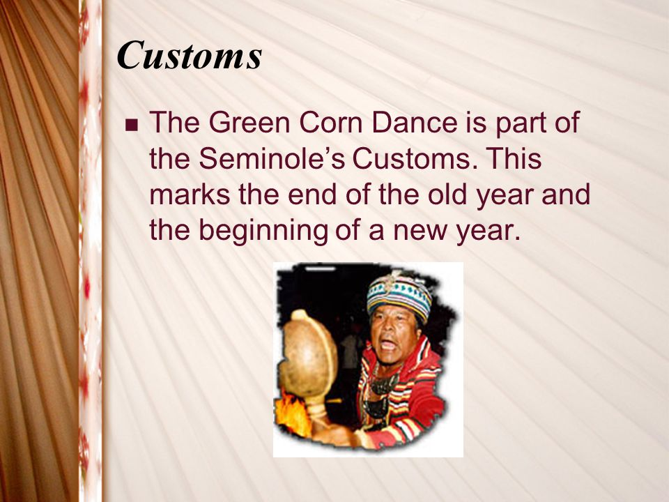 Customs The Green Corn Dance is part of the Seminole's Customs.