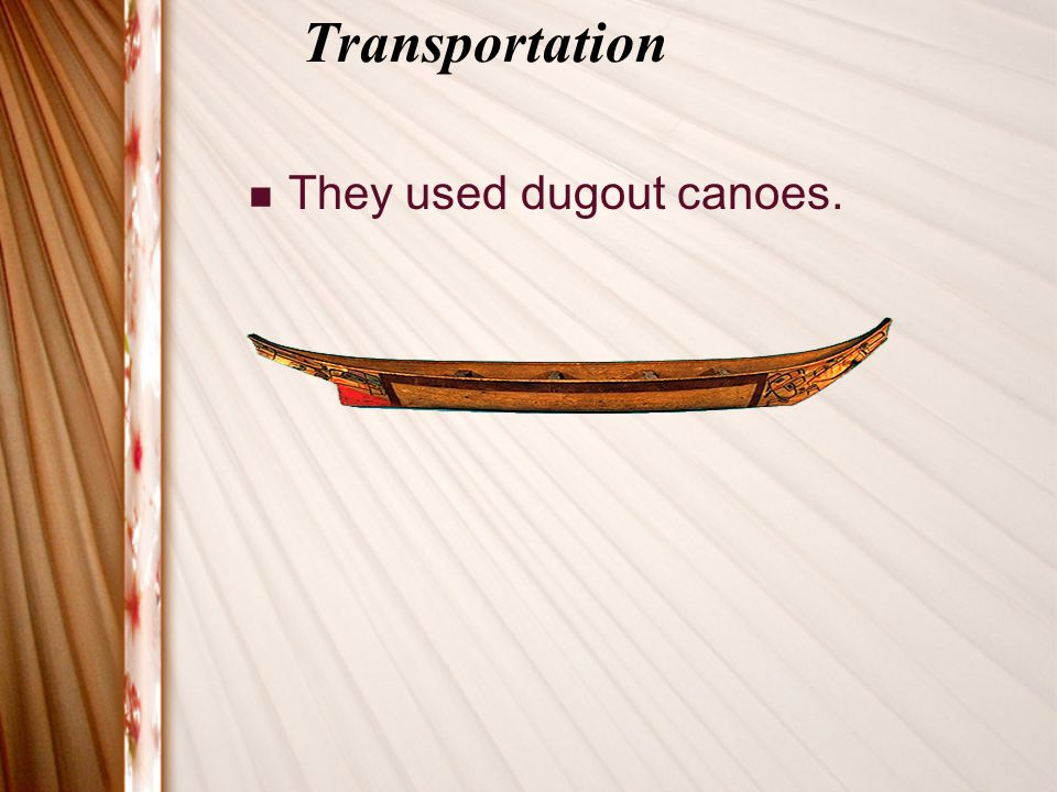 Transportation They used dugout canoes.