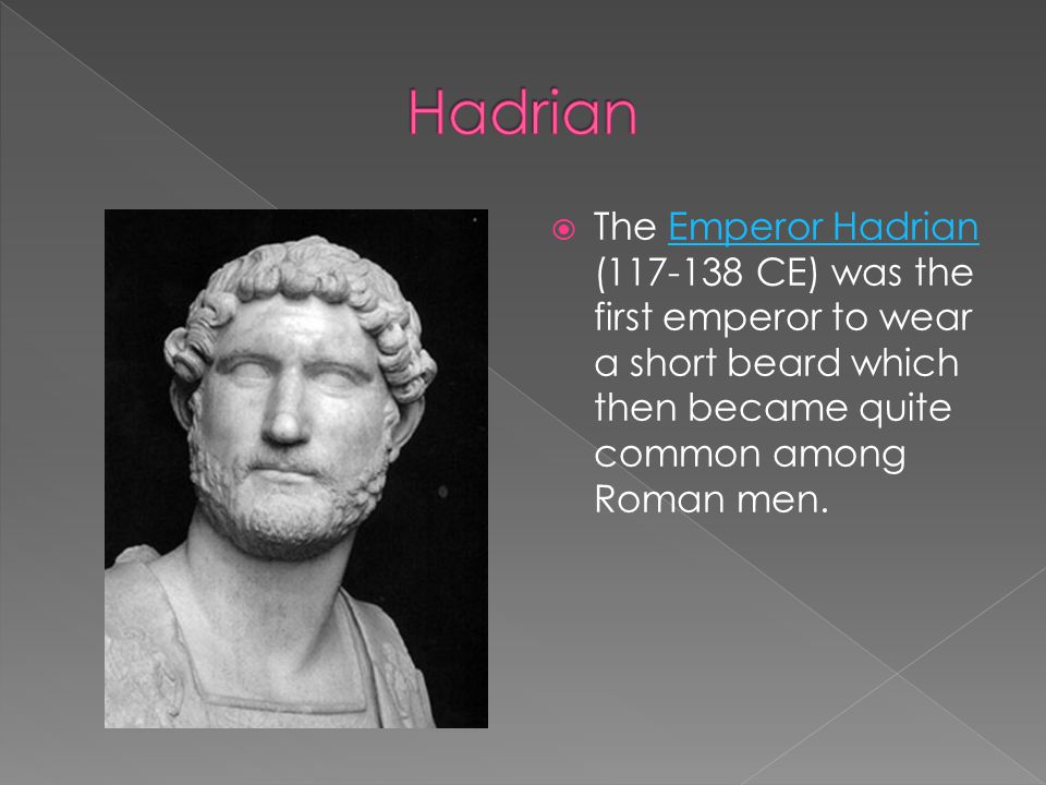 Hadrian The Emperor Hadrian (117-138 CE) was the first emperor to wear a short beard which then became quite common among Roman men.