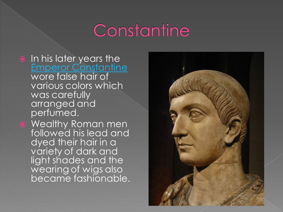 Constantine In his later years the Emperor Constantine wore false hair of various colors which was carefully arranged and perfumed.