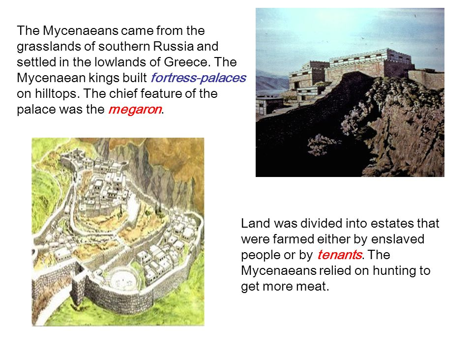 The Mycenaeans came from the grasslands of southern Russia and settled in the lowlands of Greece. The Mycenaean kings built fortress-palaces on hilltops. The chief feature of the palace was the megaron.