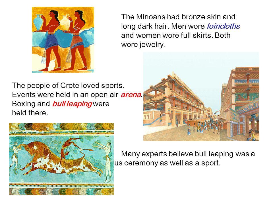 The Minoans had bronze skin and. long dark hair. Men wore loincloths
