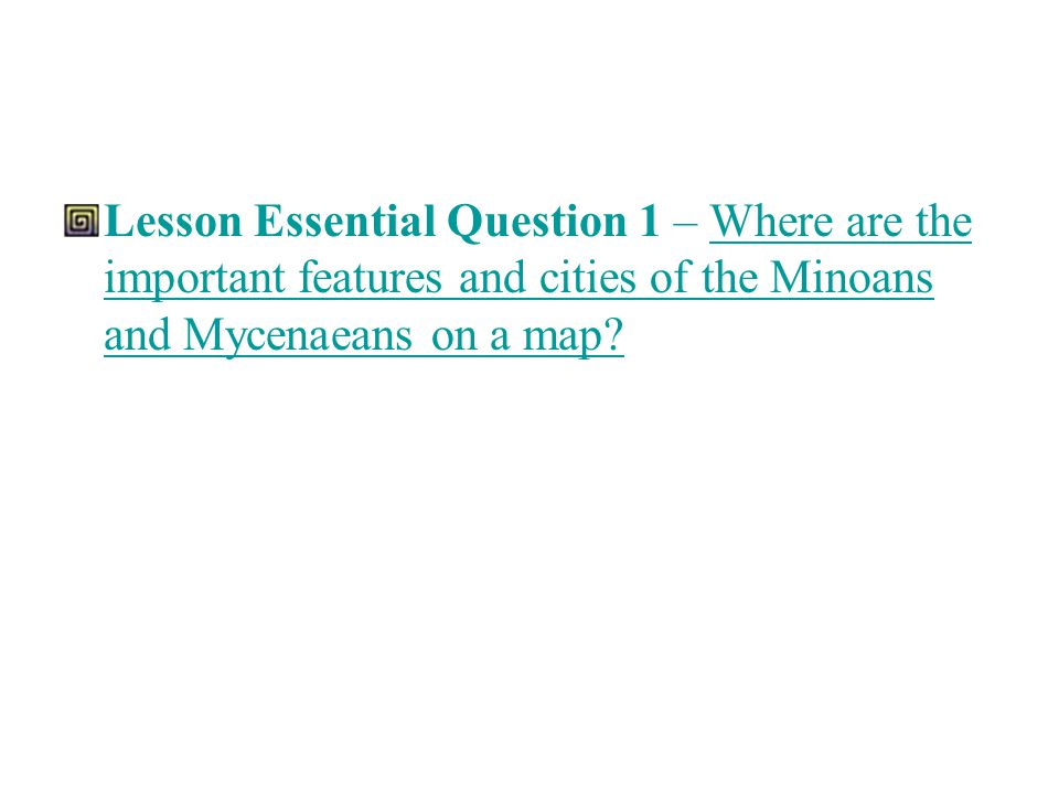Lesson Essential Question 1 – Where are the important features and cities of the Minoans and Mycenaeans on a map