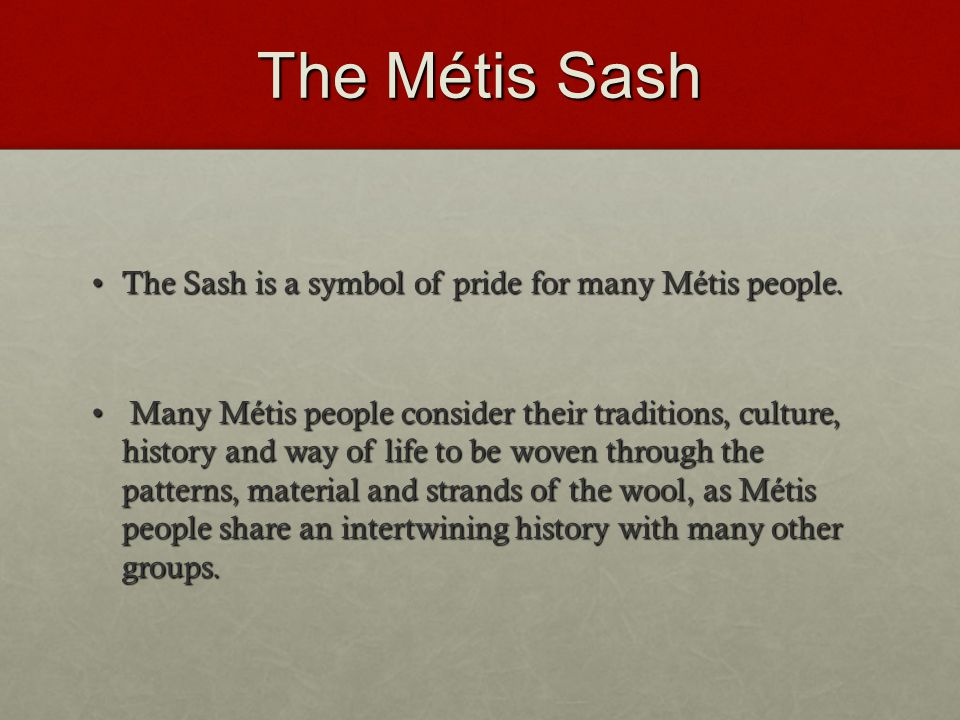 The Métis Sash The Sash is a symbol of pride for many Métis people.