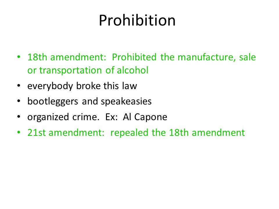 Prohibition 18th amendment: Prohibited the manufacture, sale or transportation of alcohol. everybody broke this law.