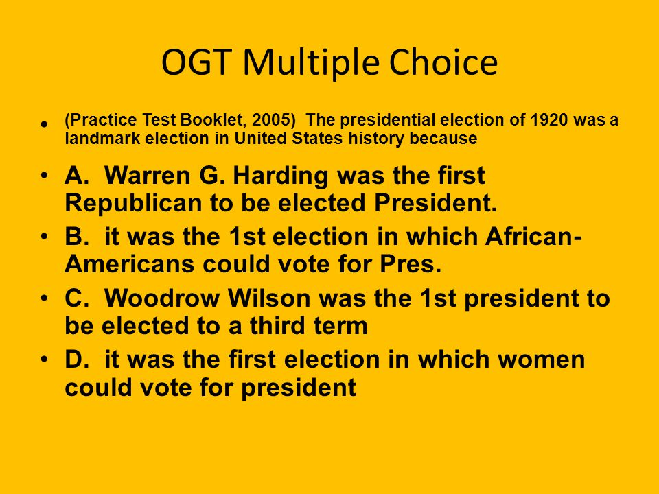 OGT Multiple Choice (Practice Test Booklet, 2005) The presidential election of 1920 was a landmark election in United States history because.