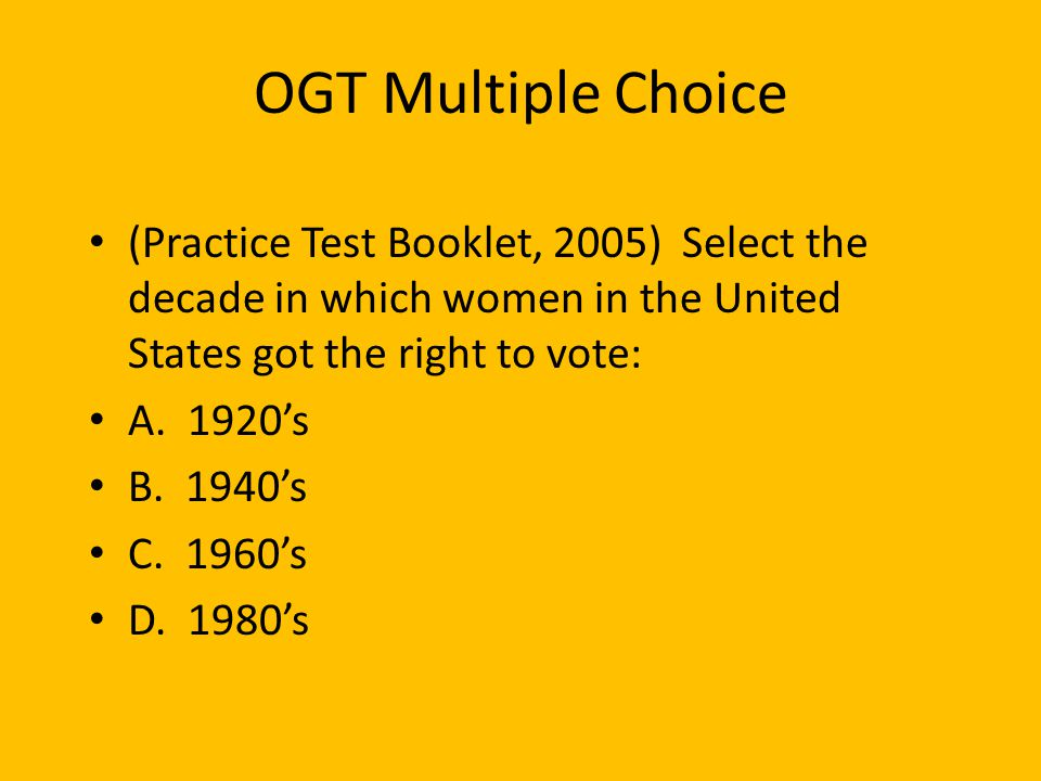 OGT Multiple Choice (Practice Test Booklet, 2005) Select the decade in which women in the United States got the right to vote: