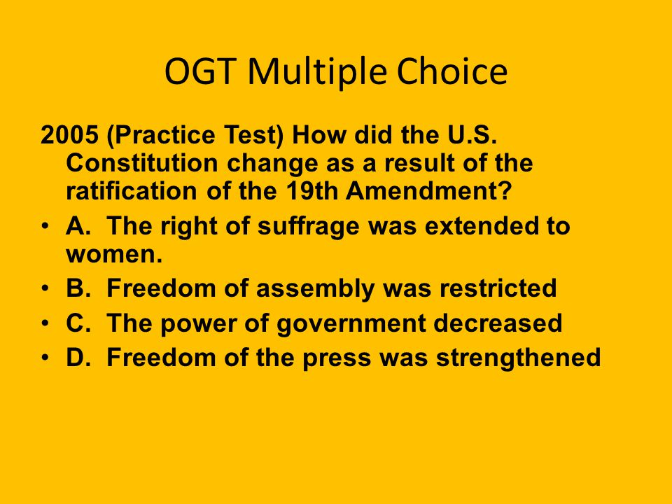 OGT Multiple Choice 2005 (Practice Test) How did the U.S. Constitution change as a result of the ratification of the 19th Amendment
