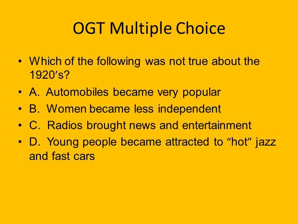 OGT Multiple Choice Which of the following was not true about the 1920's A. Automobiles became very popular.