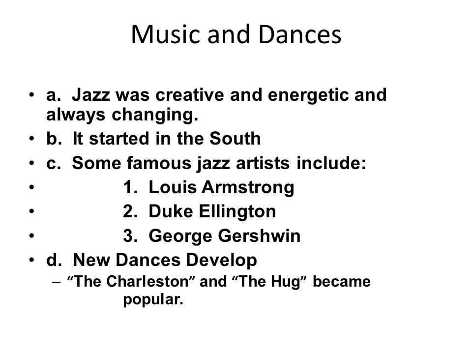 Music and Dances a. Jazz was creative and energetic and always changing. b. It started in the South.