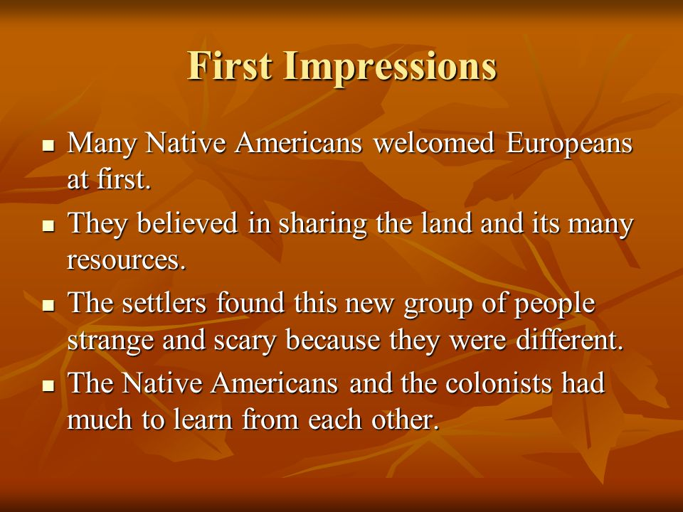 First Impressions Many Native Americans welcomed Europeans at first.