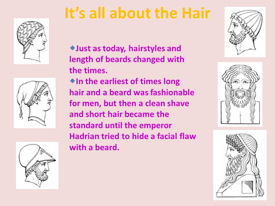 It's all about the Hair Just as today, hairstyles and length of beards changed with the times.