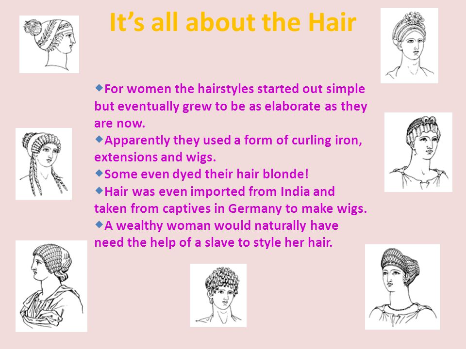 It's all about the Hair For women the hairstyles started out simple but eventually grew to be as elaborate as they are now.