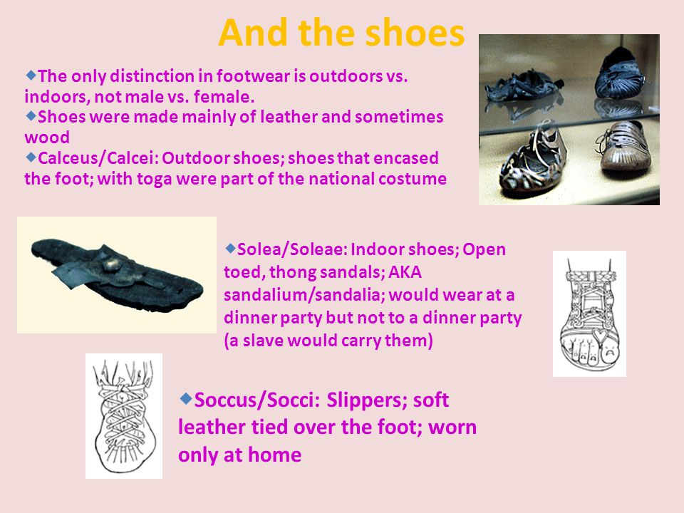 And the shoes The only distinction in footwear is outdoors vs. indoors, not male vs. female. Shoes were made mainly of leather and sometimes wood.