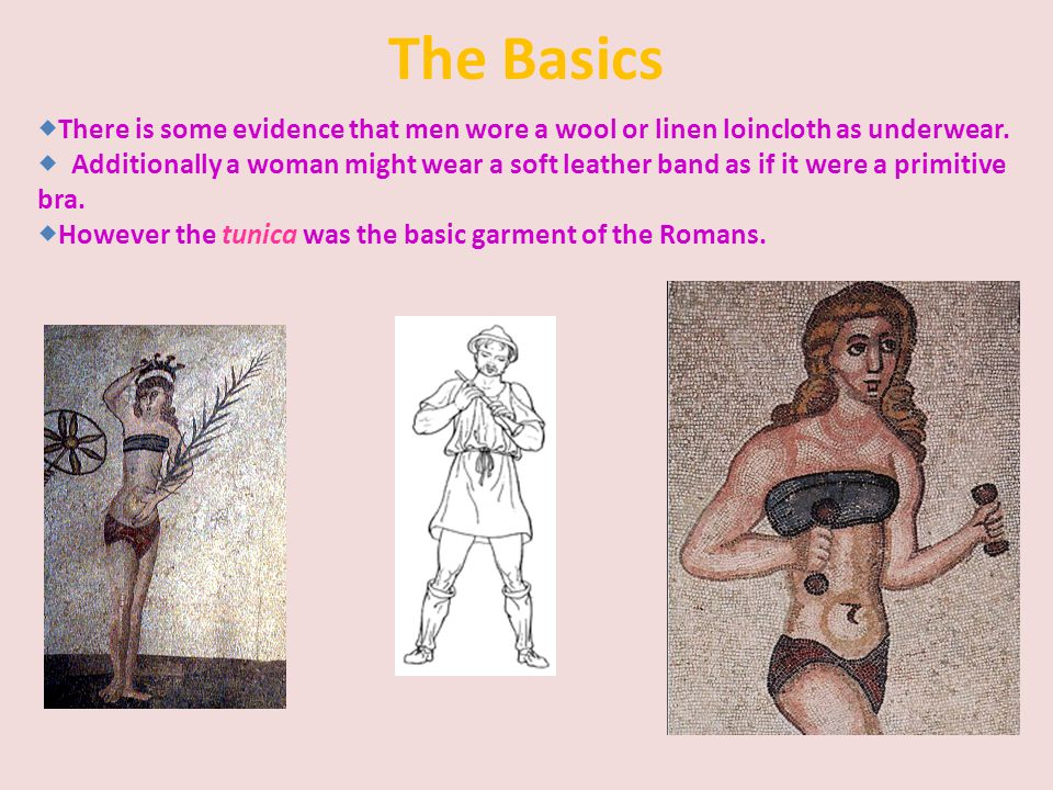 The Basics There is some evidence that men wore a wool or linen loincloth as underwear.