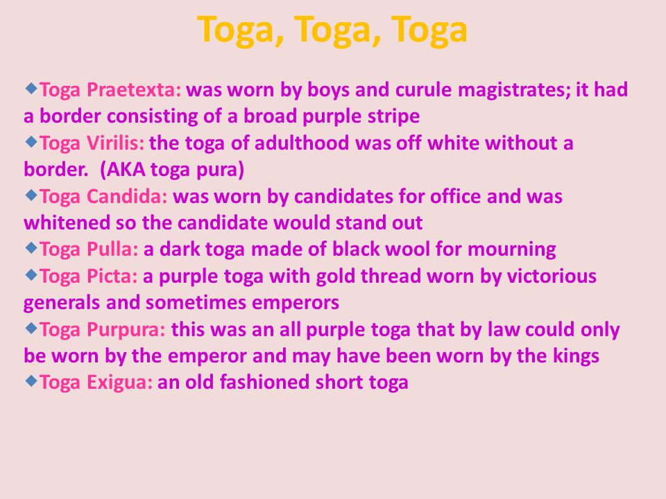 Toga, Toga, Toga Toga Praetexta: was worn by boys and curule magistrates; it had a border consisting of a broad purple stripe.