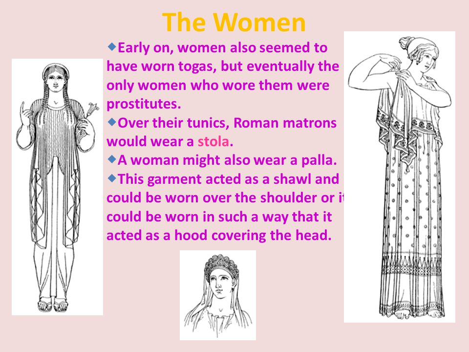 The Women Early on, women also seemed to have worn togas, but eventually the only women who wore them were prostitutes.