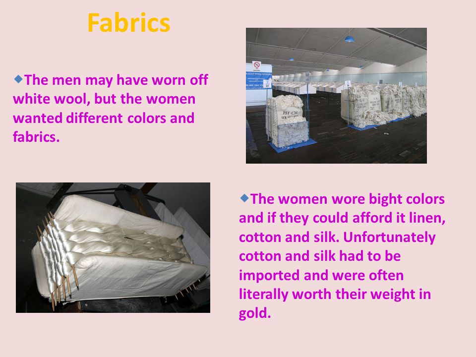 Fabrics The men may have worn off white wool, but the women wanted different colors and fabrics.