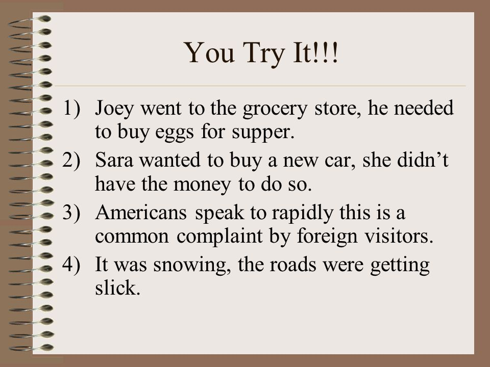 You Try It!!! Joey went to the grocery store, he needed to buy eggs for supper. Sara wanted to buy a new car, she didn't have the money to do so.