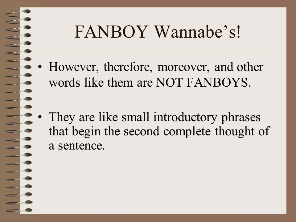 FANBOY Wannabe's! However, therefore, moreover, and other words like them are NOT FANBOYS.