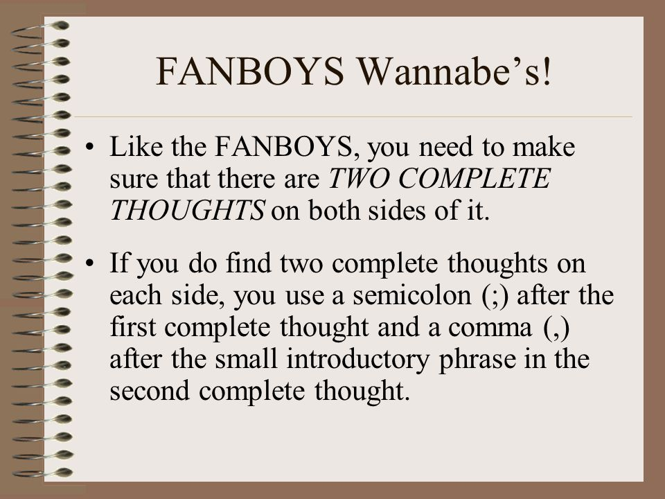 FANBOYS Wannabe's! Like the FANBOYS, you need to make sure that there are TWO COMPLETE THOUGHTS on both sides of it.