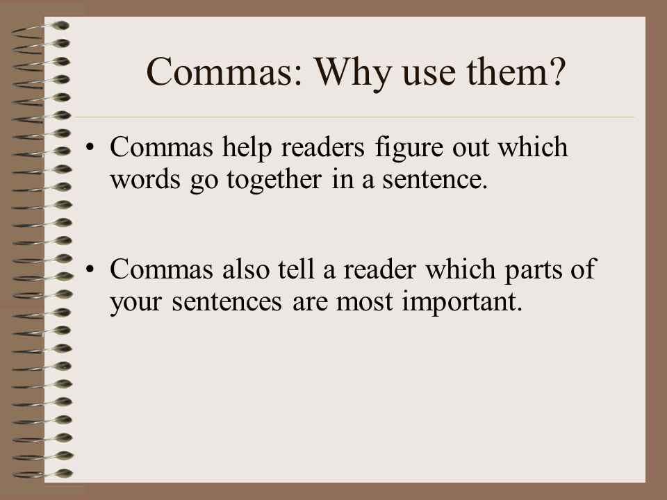 Commas: Why use them Commas help readers figure out which words go together in a sentence.