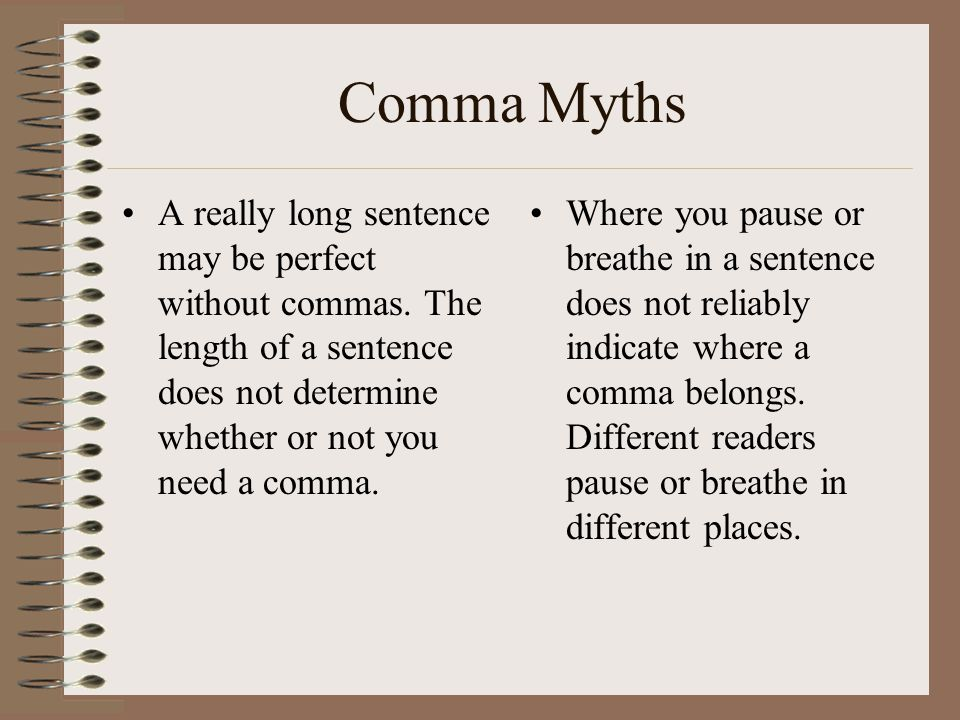 Comma Myths A really long sentence may be perfect without commas. The length of a sentence does not determine whether or not you need a comma.