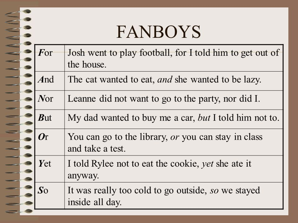 FANBOYS For. Josh went to play football, for I told him to get out of the house. And. The cat wanted to eat, and she wanted to be lazy.