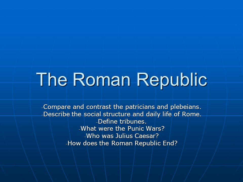 The Roman Republic Compare and contrast the patricians and plebeians.